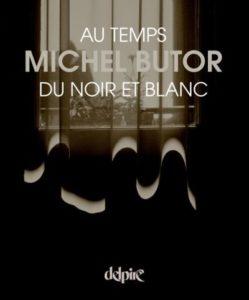 Michel Butor au temps du noir et blanc, par Mireille Calle-Gruber, édition Delpire